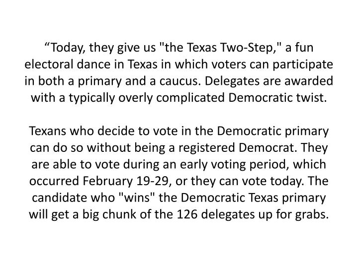 """""""Today, they give us """"the Texas Two-Step,"""" a fun electoral dance in Texas in which voters can participate in both a primary and a caucus. Delegates are awarded with a typically overly complicated Democratic twist."""