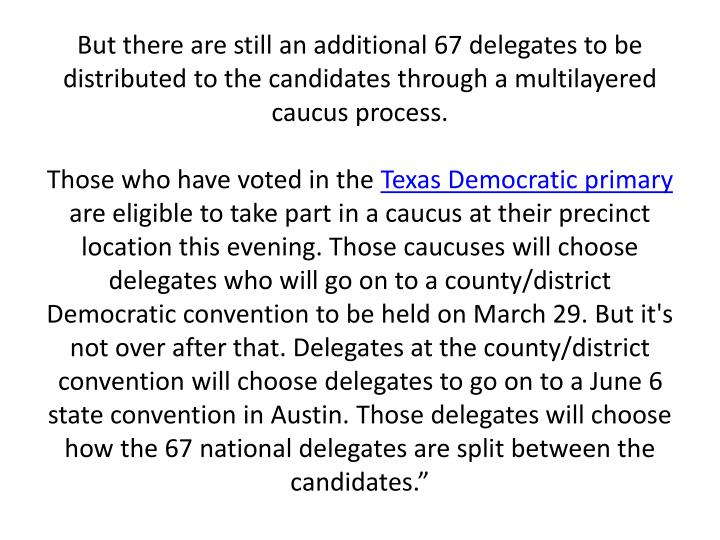 But there are still an additional 67 delegates to be distributed to the candidates through a multilayered caucus process.