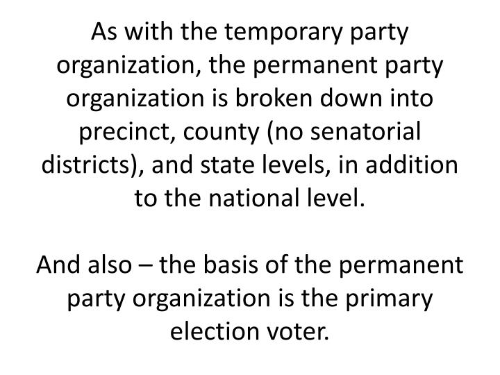 As with the temporary party organization, the permanent party organization is broken down into precinct, county (no senatorial districts), and state levels, in addition to the national level.