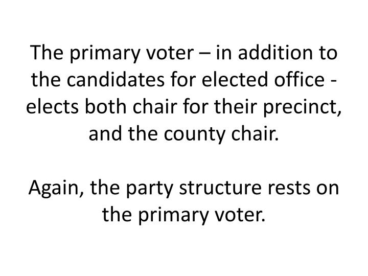 The primary voter – in addition to the candidates for elected office - elects both chair for their precinct, and the county chair.