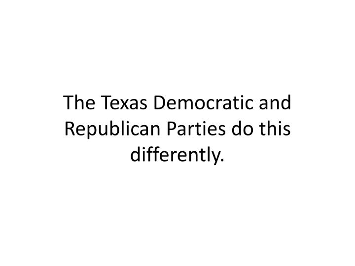 The Texas Democratic and Republican Parties do this differently.