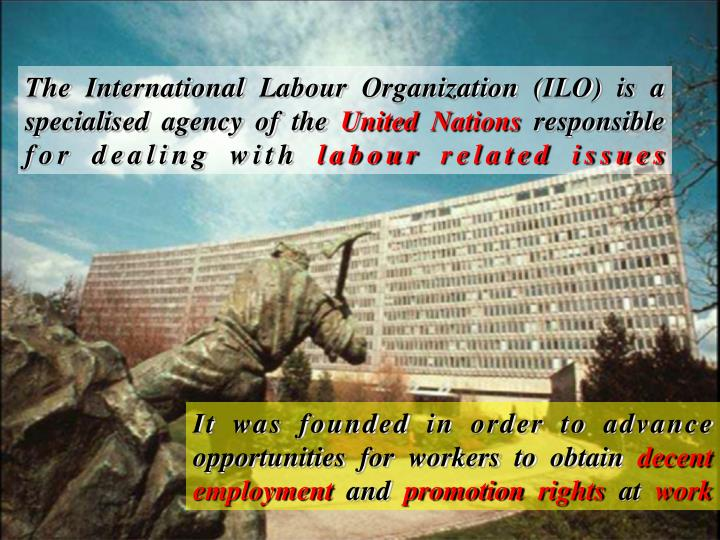 The International Labour Organization (ILO) is a specialised agency of the