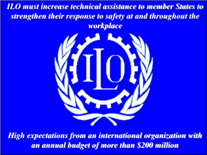 ILO must increase technical assistance to member States to strengthen their response to safety at and throughout the workplace