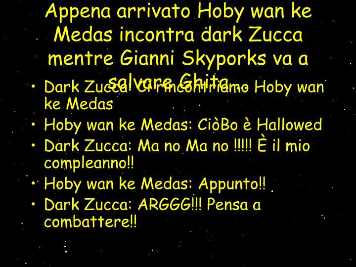 Appena arrivato Hoby wan ke Medas incontra dark Zucca mentre Gianni Skyporks va a salvare Ghita …
