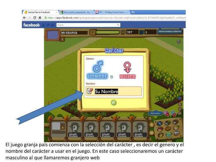 El juego granja país comienza con la selección del carácter , es decir el genero y el nombre del carácter a usar en el juego. En este caso seleccionaremos un carácter masculino al que llamaremos granjero web