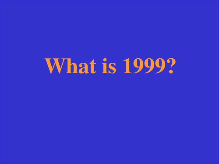 What is 1999?