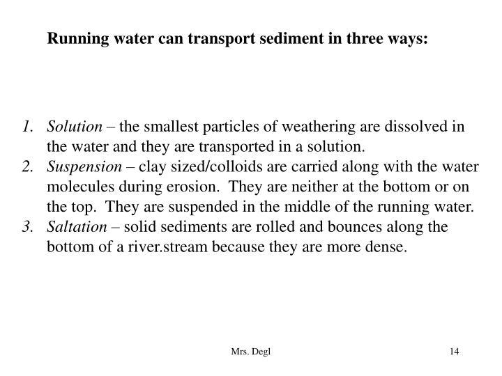 Running water can transport sediment in three ways: