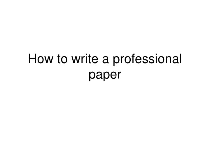 how to write a professional paper Basics: • a research paper (especially one that requires apa style) is different  than a term paper, a creative writing paper, a composition-style paper, or a  thought.
