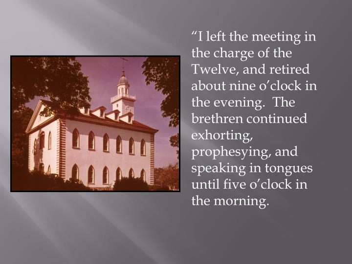 """I left the meeting in the charge of the Twelve, and retired about nine o'clock in the evening.  The brethren continued exhorting, prophesying, and speaking in tongues until five o'clock in the morning."