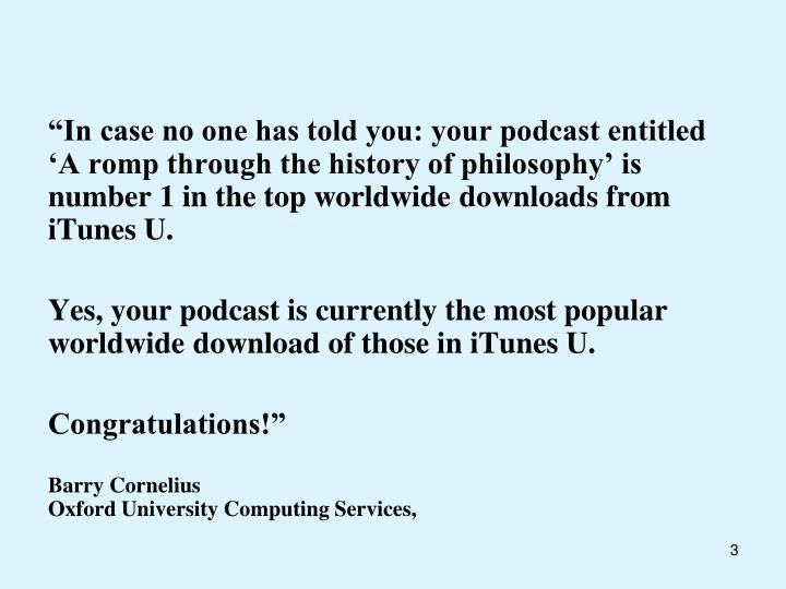 """In case no one has told you: your podcast entitled 'A romp through the history of philosophy'..."
