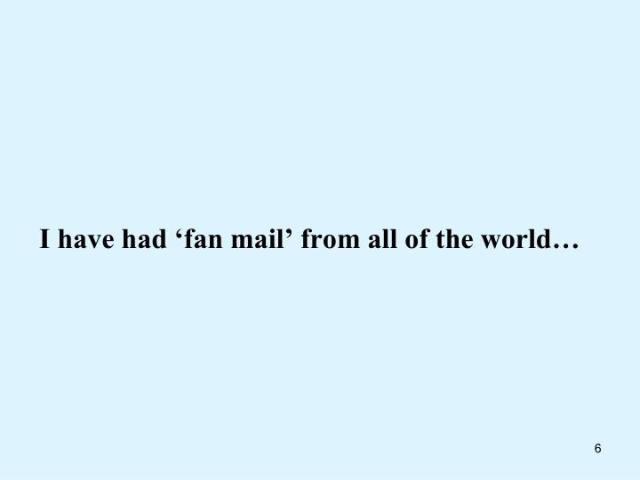 I have had 'fan mail' from all of the world…