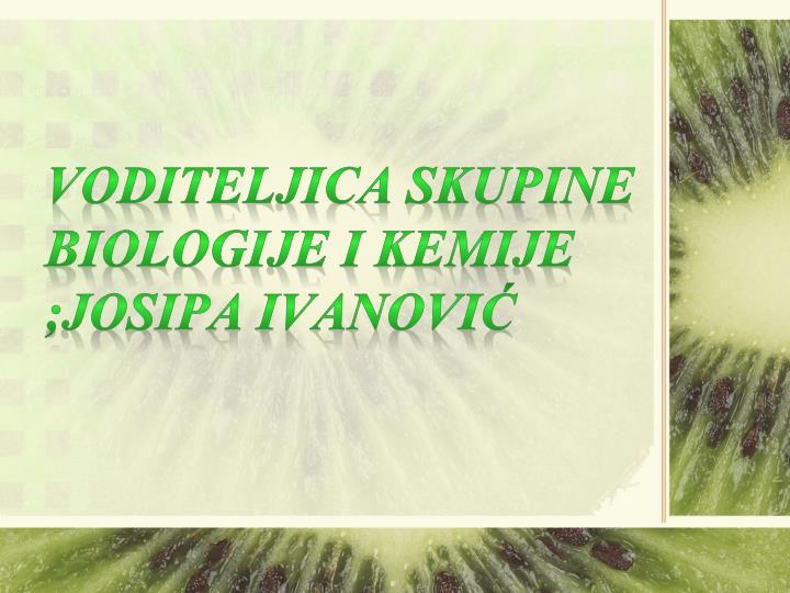VODITELJICA SKUPINE BIOLOGIJE I KEMIJE ;JOSIPA IVANOVIĆ
