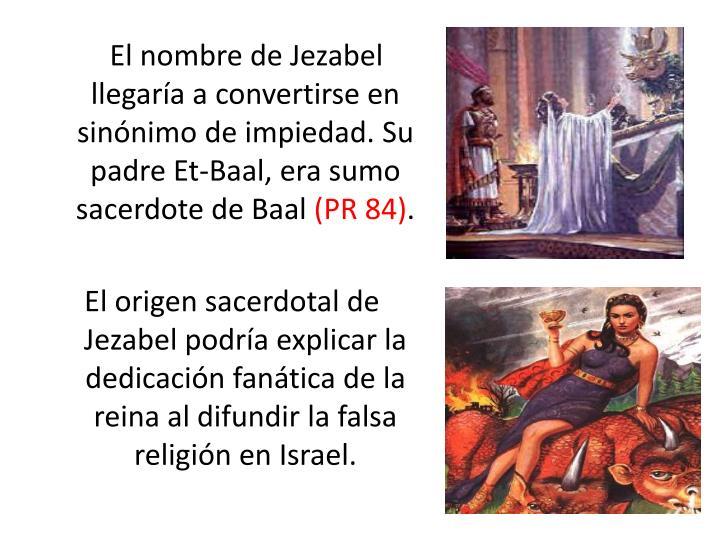 El nombre de Jezabel llegaría a convertirse en sinónimo de impiedad. Su padre Et-Baal, era sumo sacerdote de Baal