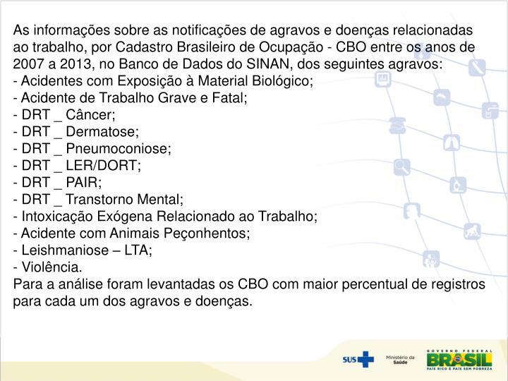 As informações sobre as notificações de agravos e doenças relacionadas ao trabalho, por Cadastro Brasileiro de Ocupação - CBO entre os anos de 2007 a 2013, no Banco de Dados do SINAN, dos seguintes agravos: