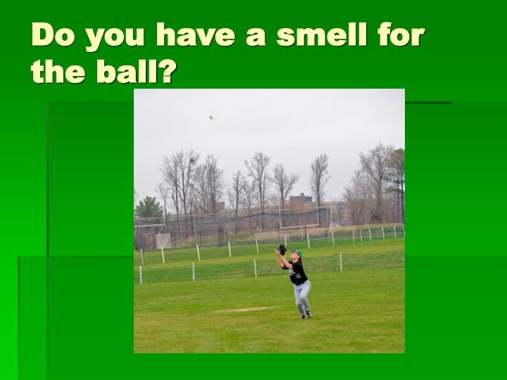 Do you have a smell for the ball?