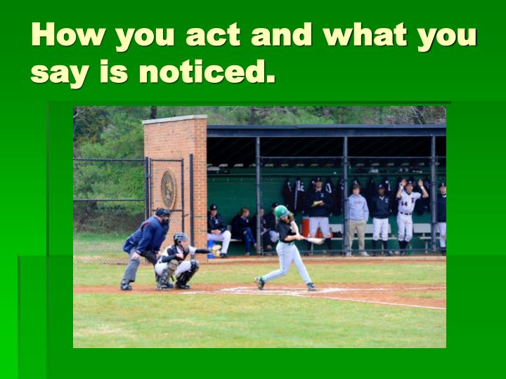 How you act and what you say is noticed.