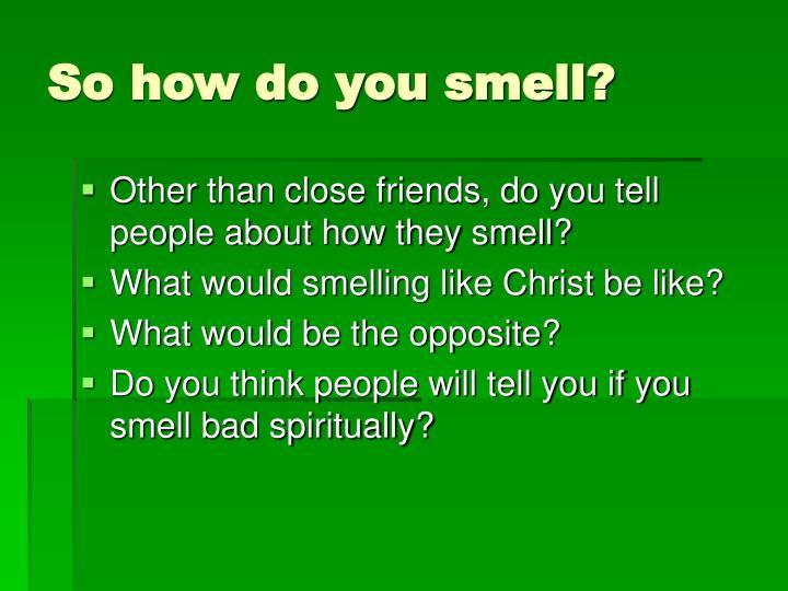 So how do you smell?
