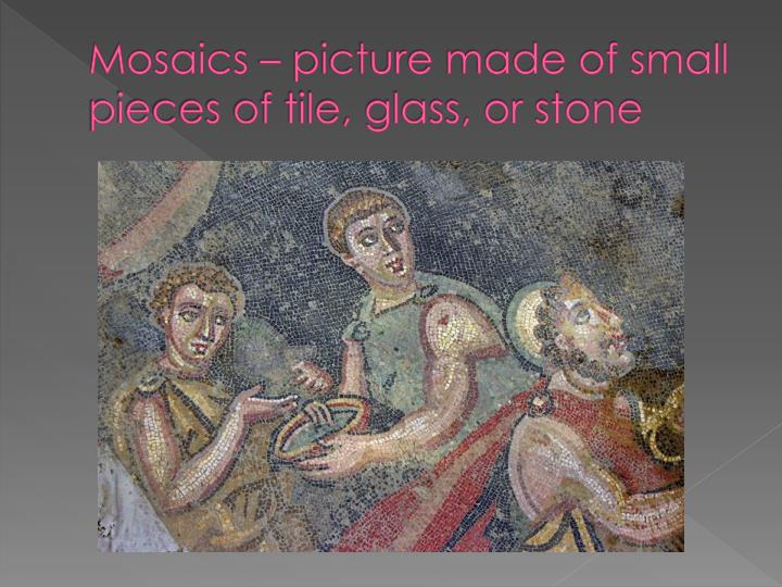 Mosaics – picture made of small pieces of tile, glass, or stone