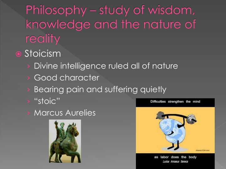 Philosophy – study of wisdom, knowledge and the nature of reality
