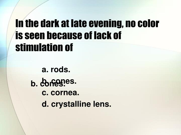 In the dark at late evening, no color is seen because of lack of stimulation of
