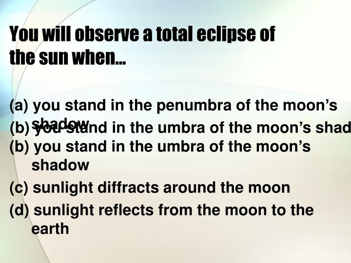 You will observe a total eclipse of the sun when...