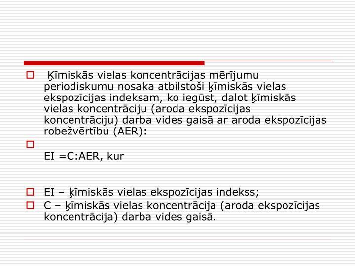 misks vielas koncentrcijas mrjumu periodiskumu nosaka atbilstoi misks vielas ekspozcijas indeksam, ko iegst, dalot misks vielas koncentrciju (aroda ekspozcijas koncentrciju) darba vides gais ar aroda ekspozcijas robevrtbu (AER):