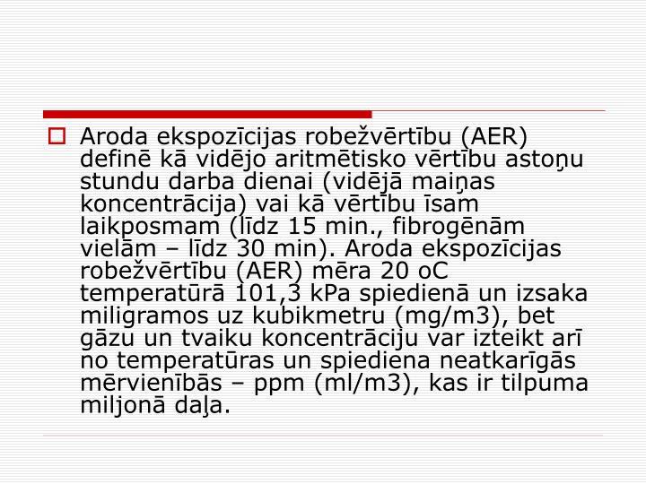 Aroda ekspozcijas robevrtbu (AER) defin k vidjo aritmtisko vrtbu astou stundu darba dienai (vidj maias koncentrcija) vai k vrtbu sam laikposmam (ldz 15 min., fibrognm vielm  ldz 30 min). Aroda ekspozcijas robevrtbu (AER) mra 20 oC temperatr 101,3 kPa spiedien un izsaka miligramos uz kubikmetru (mg/m3), bet gzu un tvaiku koncentrciju var izteikt ar no temperatras un spiediena neatkargs mrvienbs  ppm (ml/m3), kas ir tilpuma miljon daa.
