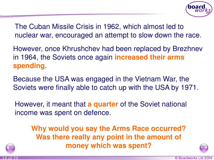 The Cuban Missile Crisis in 1962, which almost led to nuclear war, encouraged an attempt to slow down the race.