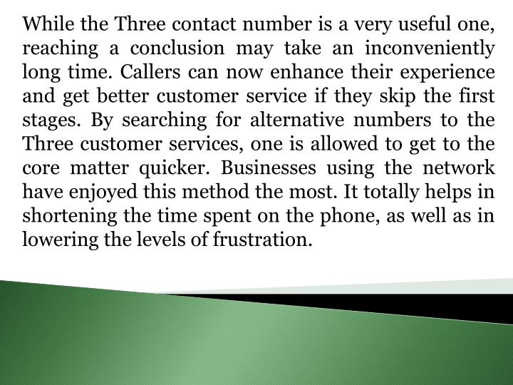 While the Three contact number is a very useful one, reaching a conclusion may take an inconveniently long time. Callers can now enhance their experience and get better customer service if they skip the first stages. By searching for alternative numbers to the Three customer services, one is allowed to get to the core matter quicker. Businesses using the network have enjoyed this method the most. It totally helps in shortening the time spent on the phone, as well as in lowering the levels of