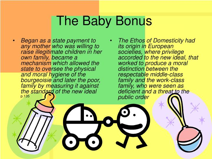 Began as a state payment to any mother who was willing to raise illegitimate children in her own family, became a mechanism which allowed the state to oversee the physical and moral hygiene of the bourgeoisie and later the poor, family by measuring it against the standard of the new ideal