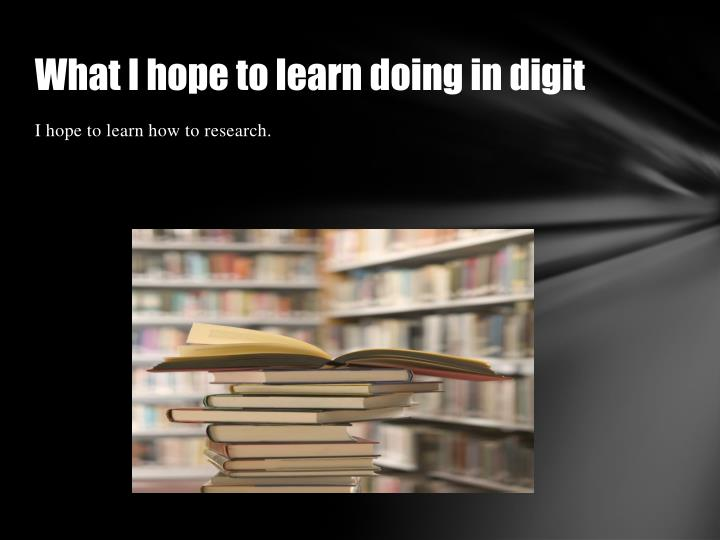 What I hope to learn doing in digit