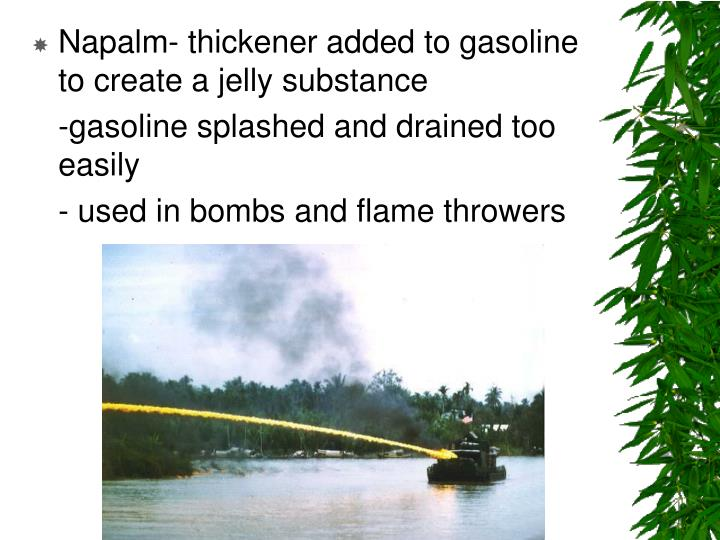 Napalm- thickener added to gasoline to create a jelly substance