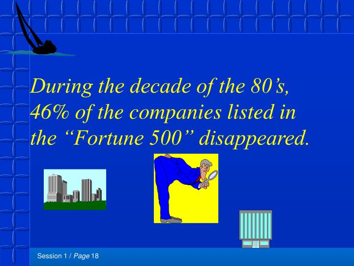 "During the decade of the 80's, 46% of the companies listed in the ""Fortune 500"" disappeared."