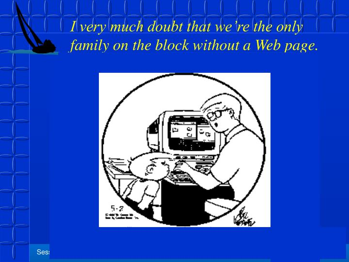 I very much doubt that we're the only family on the block without a Web page.