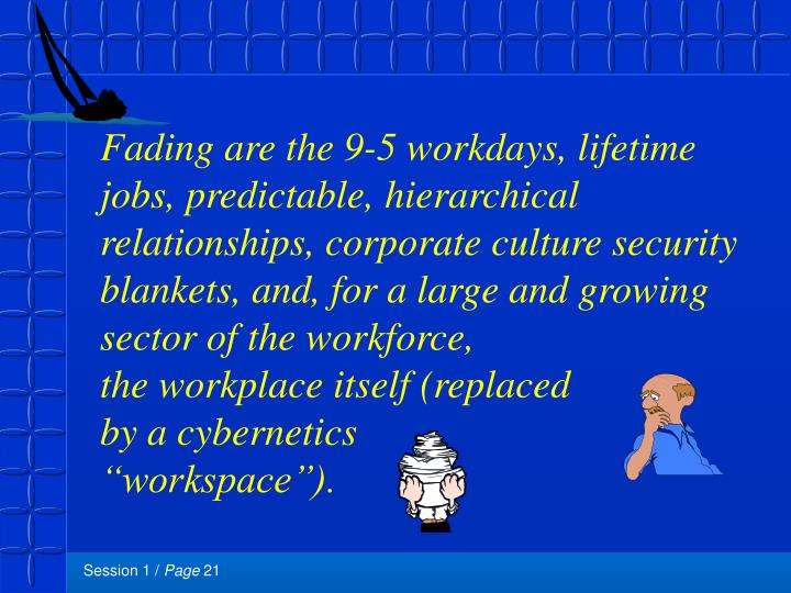Fading are the 9-5 workdays, lifetime jobs, predictable, hierarchical relationships, corporate culture security blankets, and, for a large and growing sector of the workforce,