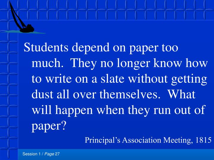 Students depend on paper too much.  They no longer know how to write on a slate without getting dust all over themselves.  What will happen when they run out of paper?