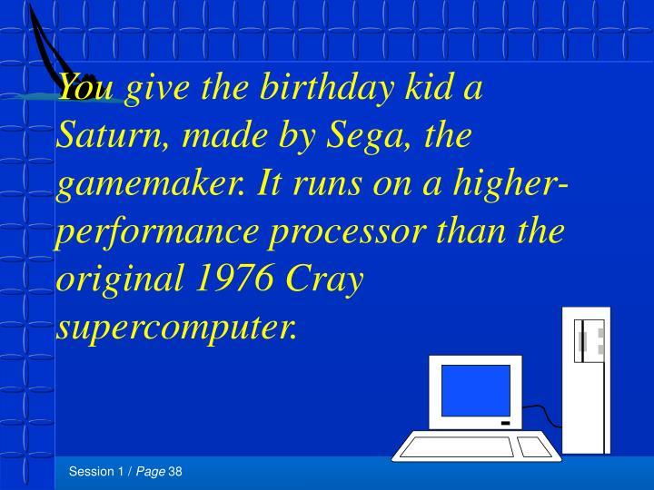 You give the birthday kid a Saturn, made by Sega, the gamemaker. It runs on a higher-performance processor than the original 1976 Cray supercomputer.