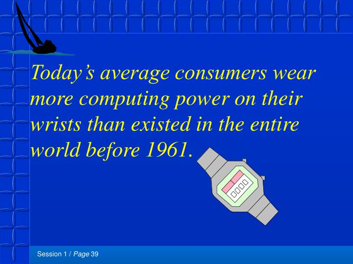 Today's average consumers wear more computing power on their wrists than existed in the entire world before 1961.
