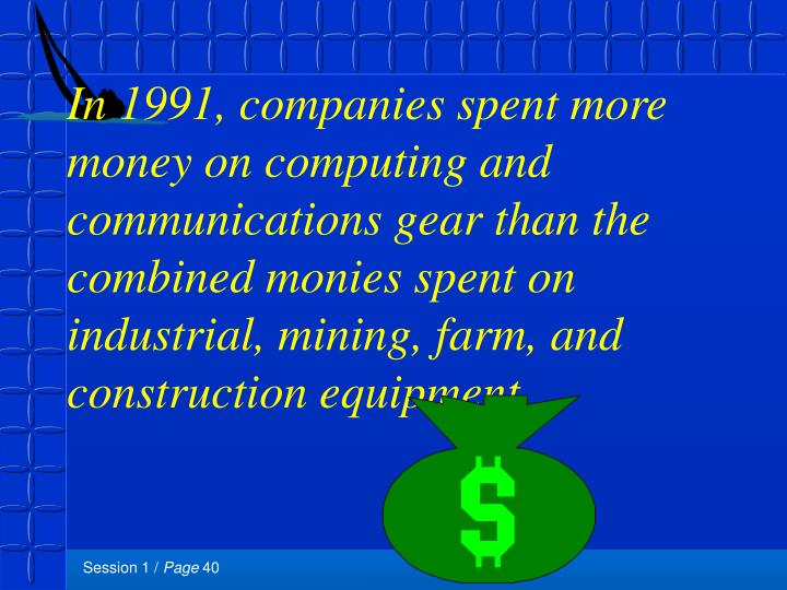 In 1991, companies spent more money on computing and communications gear than the combined monies spent on industrial, mining, farm, and construction equipment.