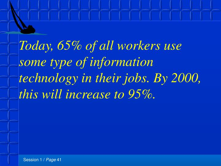 Today, 65% of all workers use some type of information technology in their jobs. By 2000, this will increase to 95%.