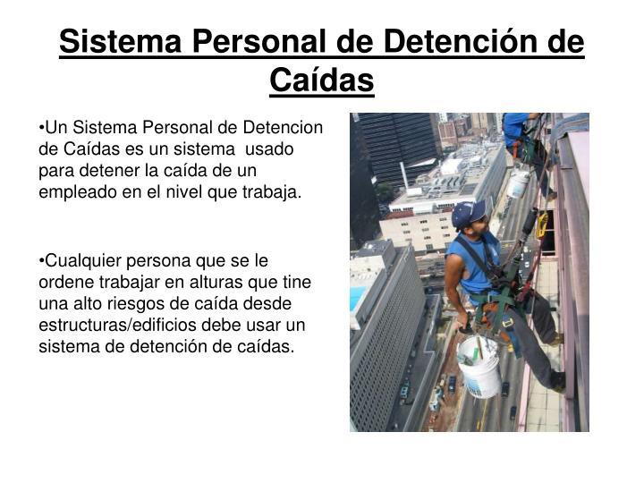 Un Sistema Personal de Detencion de Caídas es un sistema  usado para detener la caída de un empleado en el nivel que trabaja.