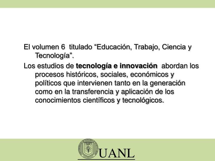 """El volumen 6  titulado """"Educación, Trabajo, Ciencia y Tecnología""""."""