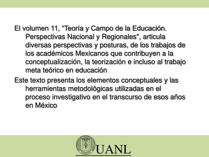 """El volumen 11, """"Teoría y Campo de la Educación. Perspectivas Nacional y Regionales"""", articula diversas perspectivas y posturas, de los trabajos de los académicos Mexicanos que contribuyen a la conceptualización, la teorización e incluso al trabajo meta teórico en educación"""