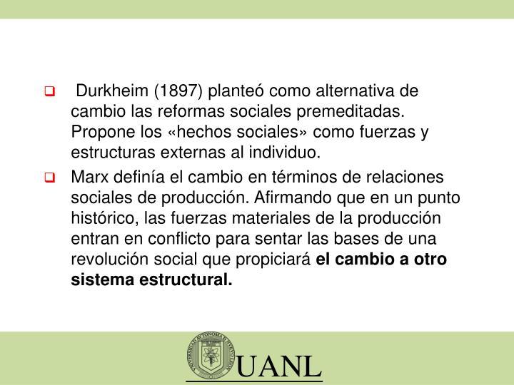 Durkheim (1897) planteó como alternativa de cambio las reformas sociales premeditadas. Propone los «hechos sociales» como fuerzas y estructuras externas al individuo.