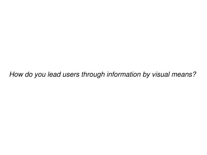 How do you lead users through information by visual means?