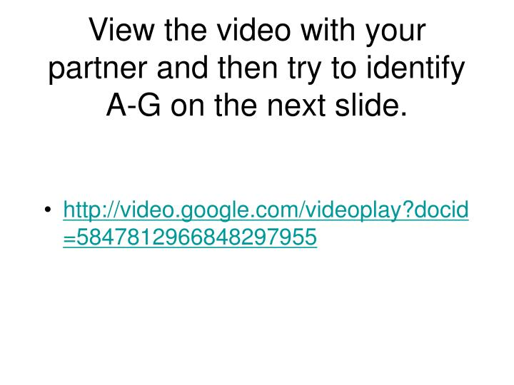 View the video with your partner and then try to identify A-G on the next slide.