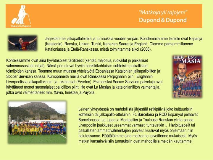 Järjestämme jalkapalloleirejä ja turnauksia vuoden ympäri. Kohdemaitamme leireille ovat Espanja (Katalonia), Ranska, Unkari, Turkki, Kanarian Saaret ja Englanti. Olemme parhaimmillamme Kataloniassa ja Etelä-Ranskassa, mistä toimintamme alkoi (2006).