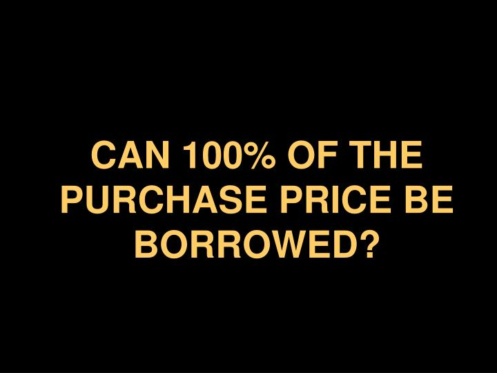 CAN 100% OF THE PURCHASE PRICE BE BORROWED?