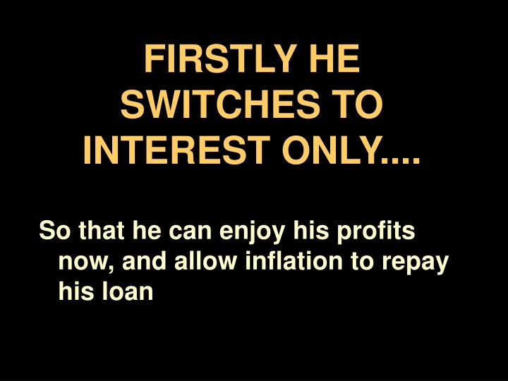 FIRSTLY HE SWITCHES TO INTEREST ONLY....