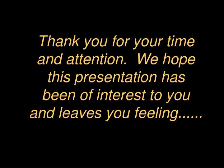 Thank you for your time and attention.  We hope this presentation has been of interest to you and leaves you feeling......
